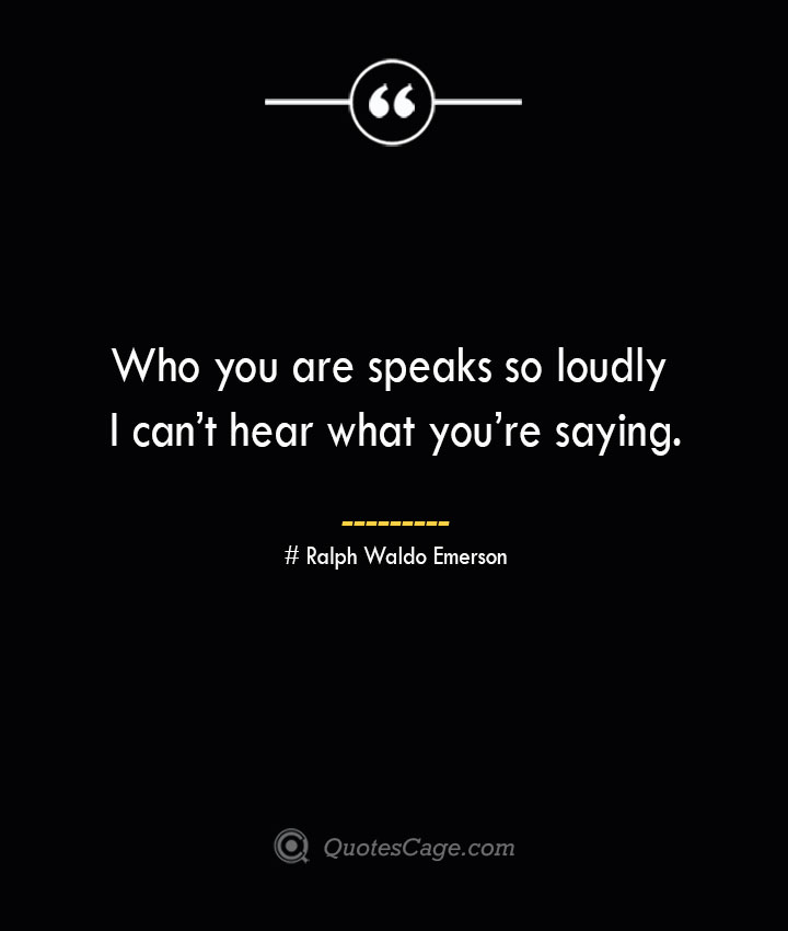 Who you are speaks so loudly I cant hear what youre saying.— Ralph Waldo Emerson