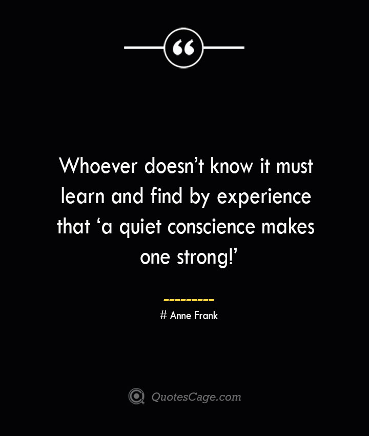 Whoever doesnt know it must learn and find by experience that 'a quiet conscience makes one strong— Anne Frank