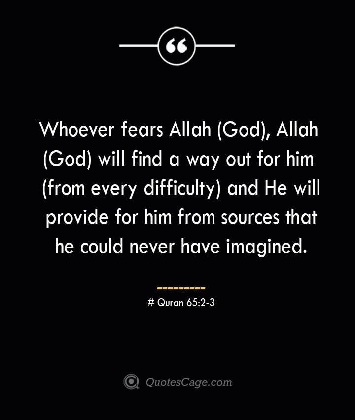 Whoever fears Allah God Allah God will find a way out for him from every difficulty and He will provide for him from sources that he could never have imagined.— Quran 652 3