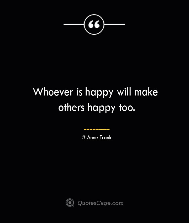 Whoever is happy will make others happy too.— Anne Frank