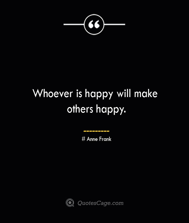 Whoever is happy will make others happy.— Anne Frank
