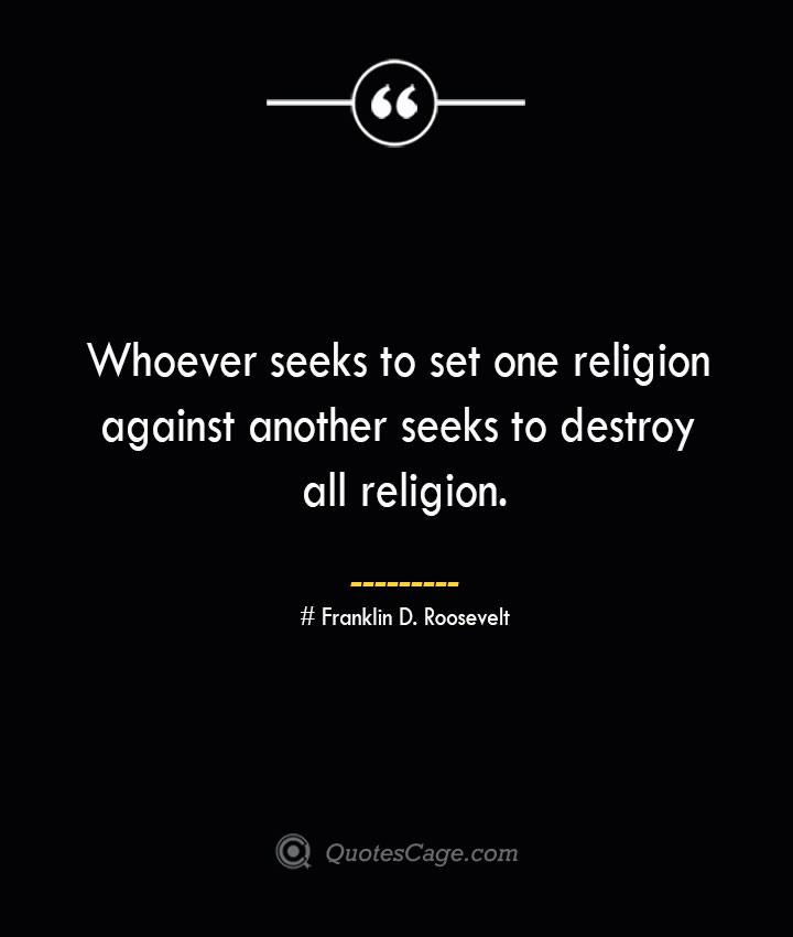 Whoever seeks to set one religion against another seeks to destroy all religion.— Franklin D. Roosevelt