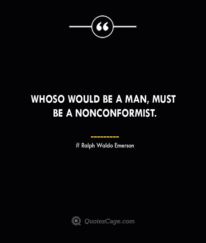 Whoso would be a man must be a nonconformist.— Ralph Waldo Emerson