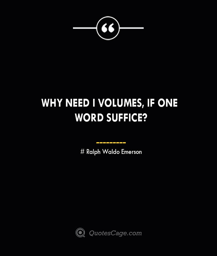 Why need I volumes if one word suffice— Ralph Waldo Emerson