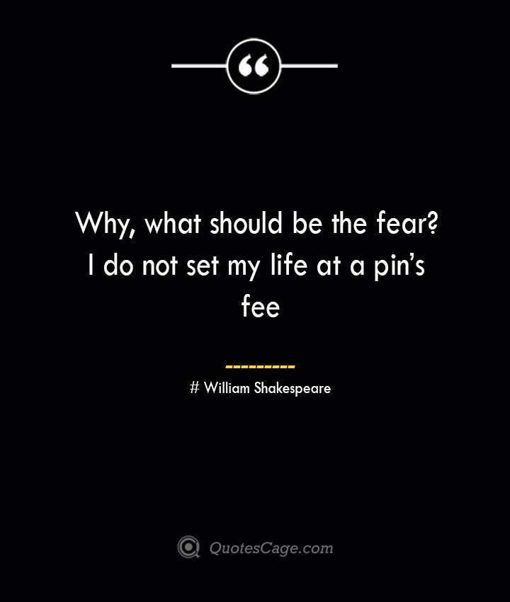 Why what should be the fear I do not set my life at a pins fee — William Shakespeare