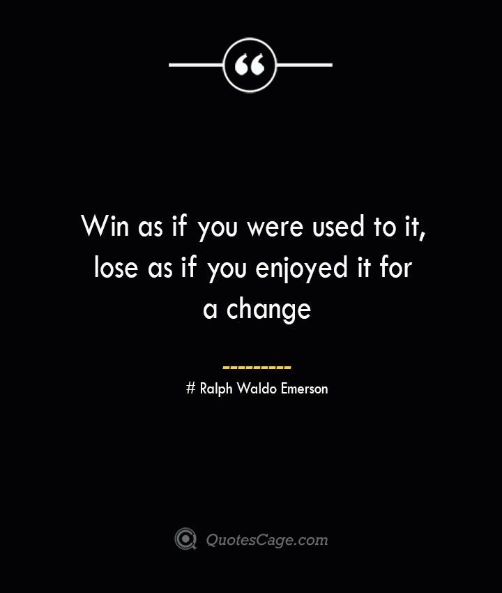 Win as if you were used to it lose as if you enjoyed it for a change — Ralph Waldo Emerson