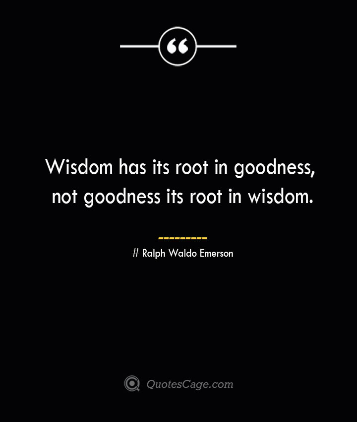 Wisdom has its root in goodness not goodness its root in wisdom.— Ralph Waldo Emerson