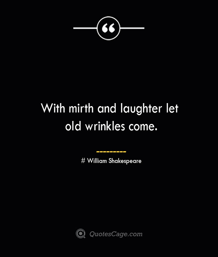 With mirth and laughter let old wrinkles come. William Shakespeare