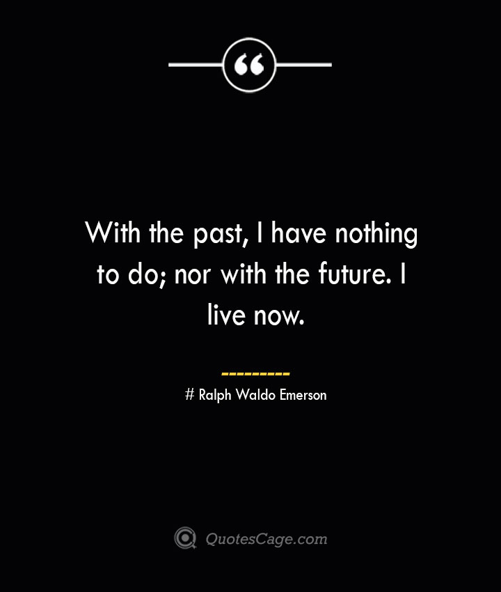 With the past I have nothing to do nor with the future. I live now.— Ralph Waldo Emerson