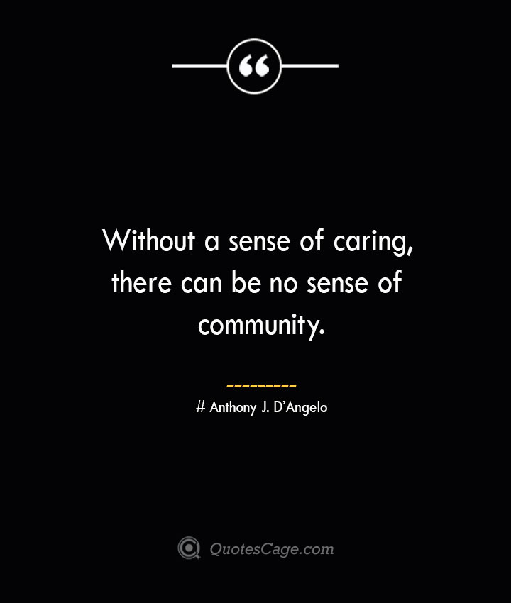 Without a sense of caring there can be no sense of community.— Anthony J. DAngelo
