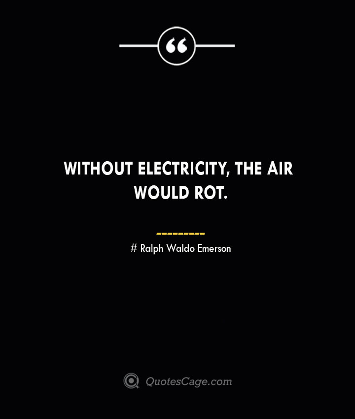 Without electricity the air would rot.— Ralph Waldo Emerson