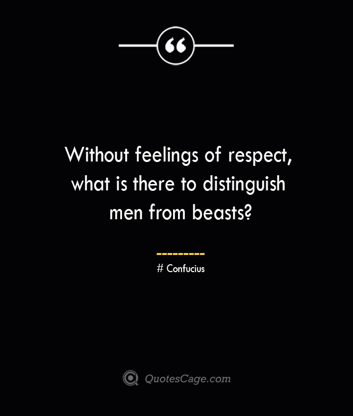 Without feelings of respect what is there to distinguish men from beasts— Confucius 1