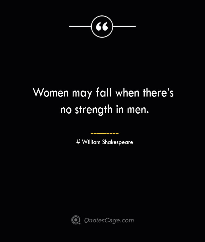 Women may fall when theres no strength in men. William Shakespeare