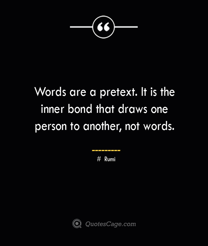 Words are a pretext. It is the inner bond that draws one person to another not words. ― Rumi