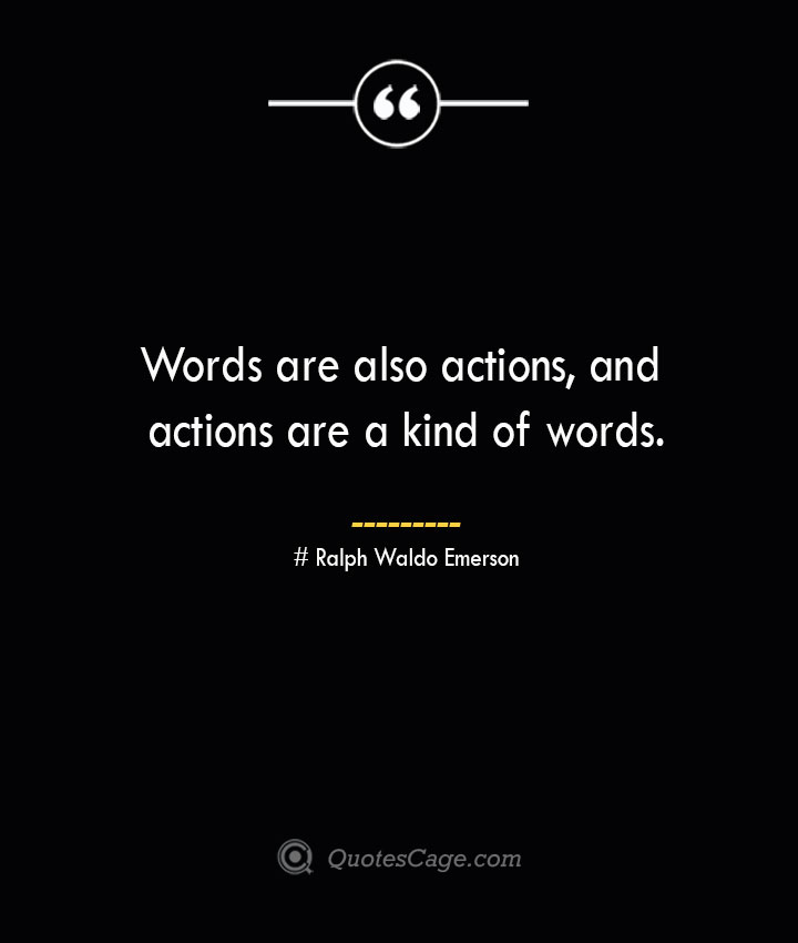 Words are also actions and actions are a kind of words.— Ralph Waldo Emerson