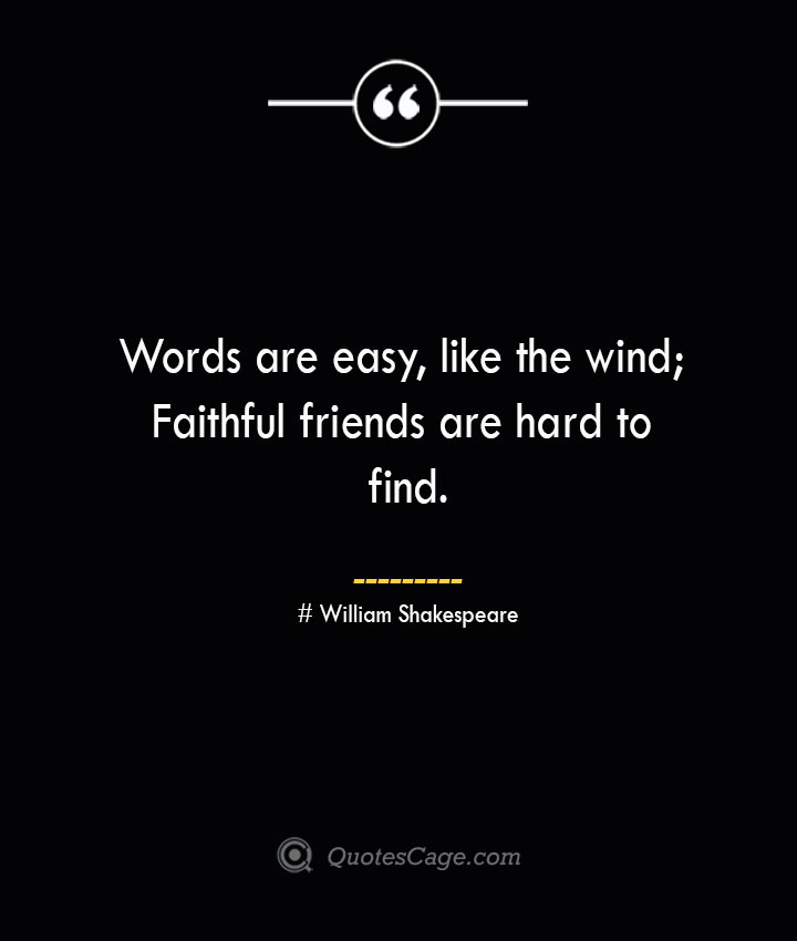 Words are easy like the wind Faithful friends are hard to find. William Shakespeare