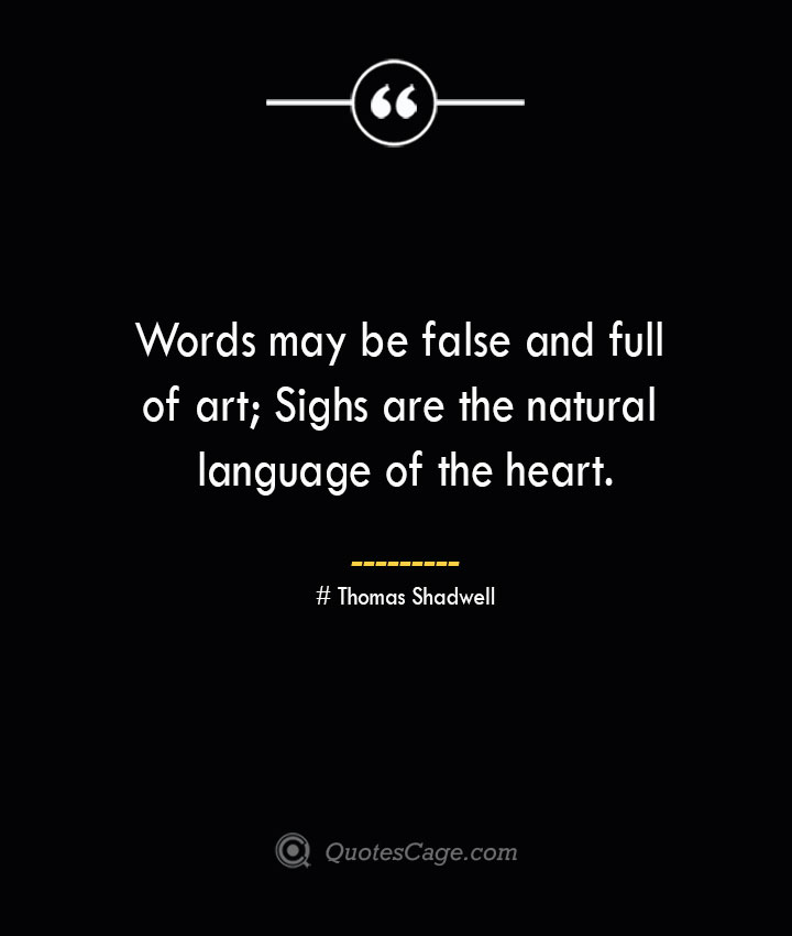 Words may be false and full of art Sighs are the natural language of the heart.— Thomas Shadwell