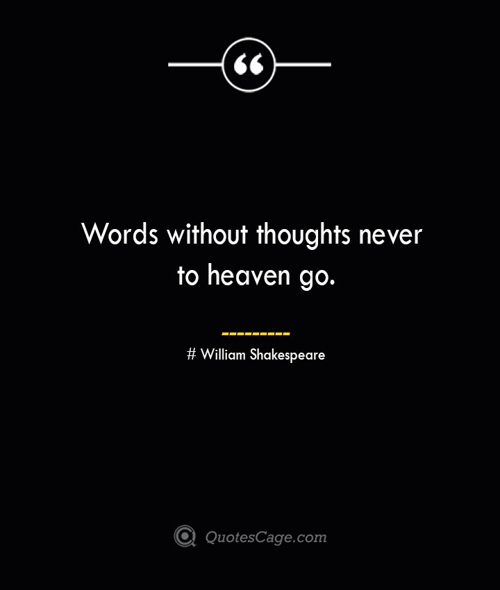Words without thoughts never to heaven go. William Shakespeare