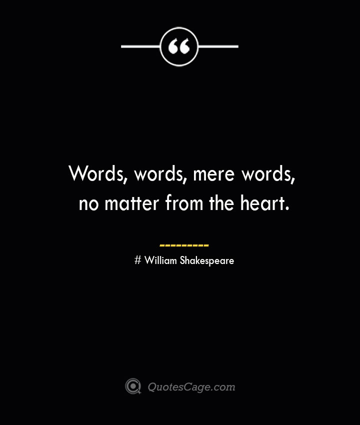 Words words mere words no matter from the heart. William Shakespeare