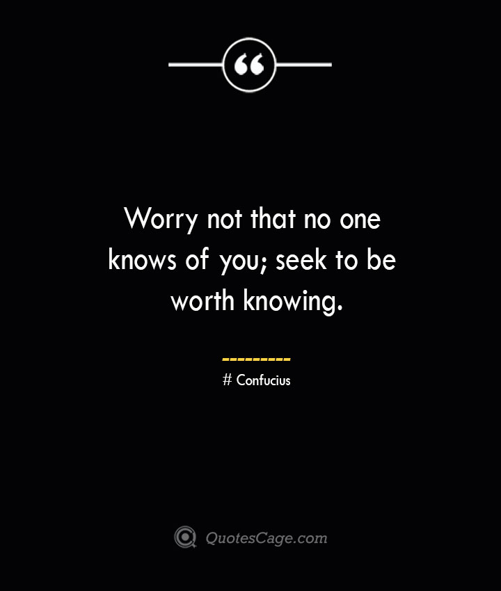 Worry not that no one knows of you seek to be worth knowing.— Confucius