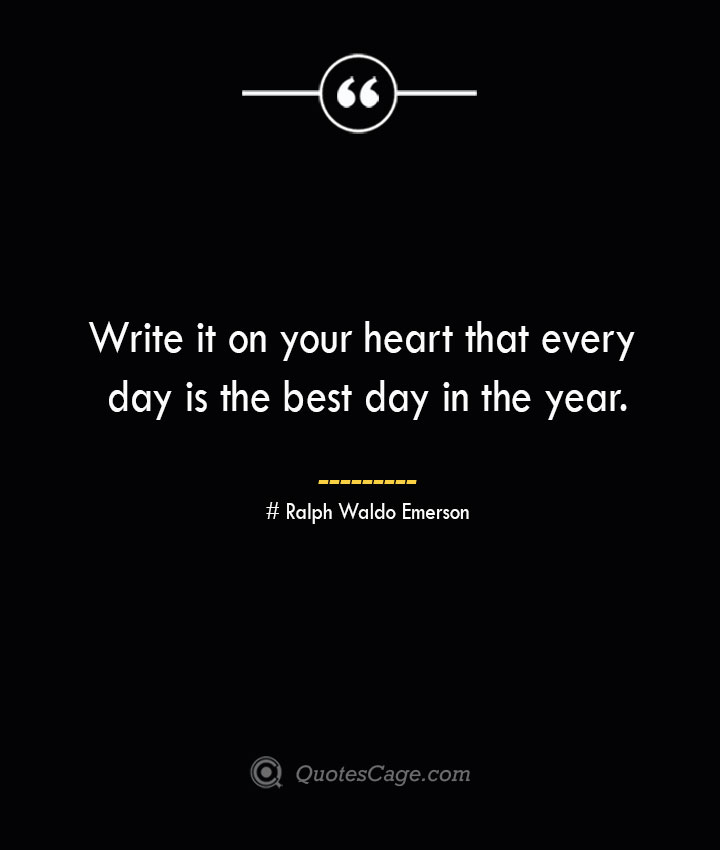 Write it on your heart that every day is the best day in the year.— Ralph Waldo Emerson