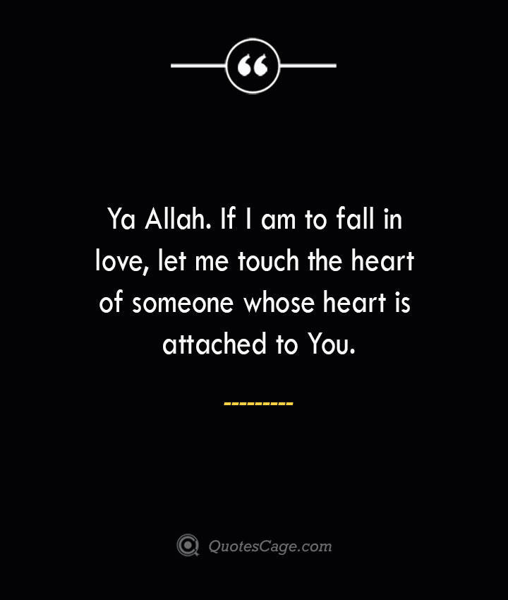 Ya Allah. If I am to fall in love let me touch the heart of someone whose heart is attached to You. 1