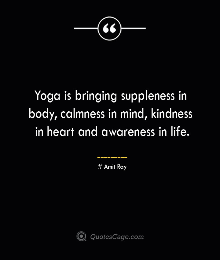 Yoga is bringing suppleness in body calmness in mind kindness in heart and awareness in life. — Amit Ray