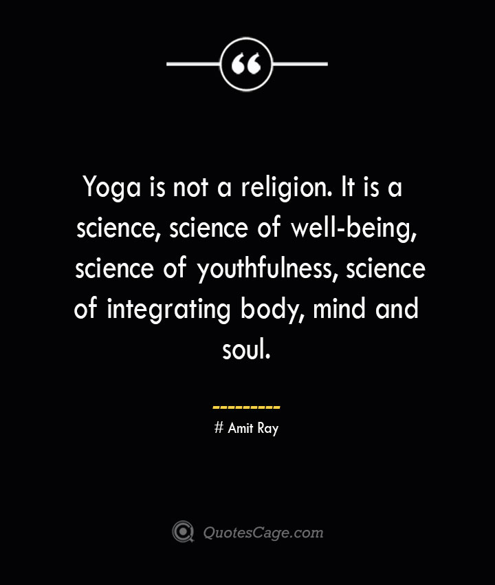 Yoga is not a religion. It is a science science of well being science of youthfulness science of integrating body mind and soul.— Amit Ray