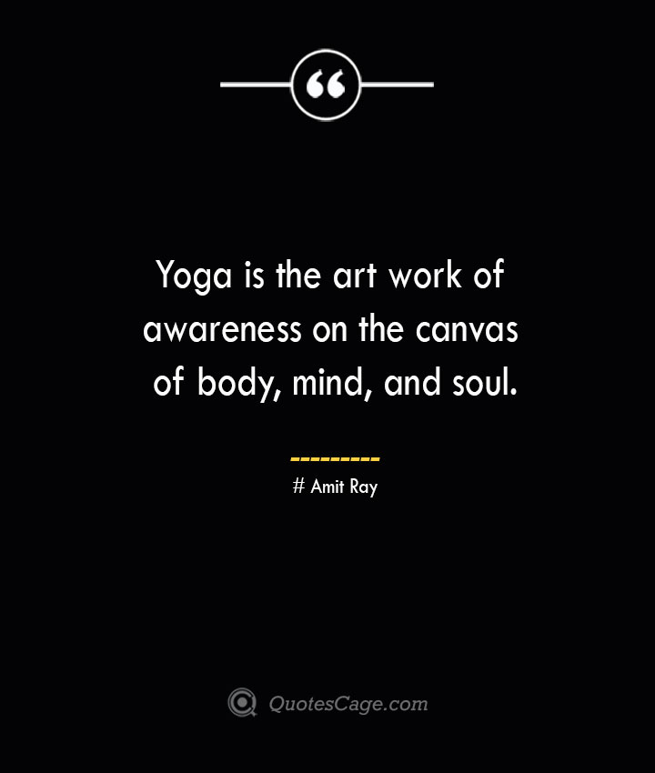 Yoga is the art work of awareness on the canvas of body mind and soul. — Amit Ray