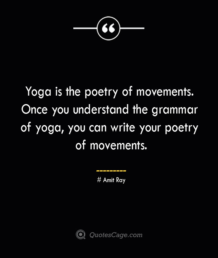 Yoga is the poetry of movements. Once you understand the grammar of yoga you can write your poetry of movements. — Amit Ray