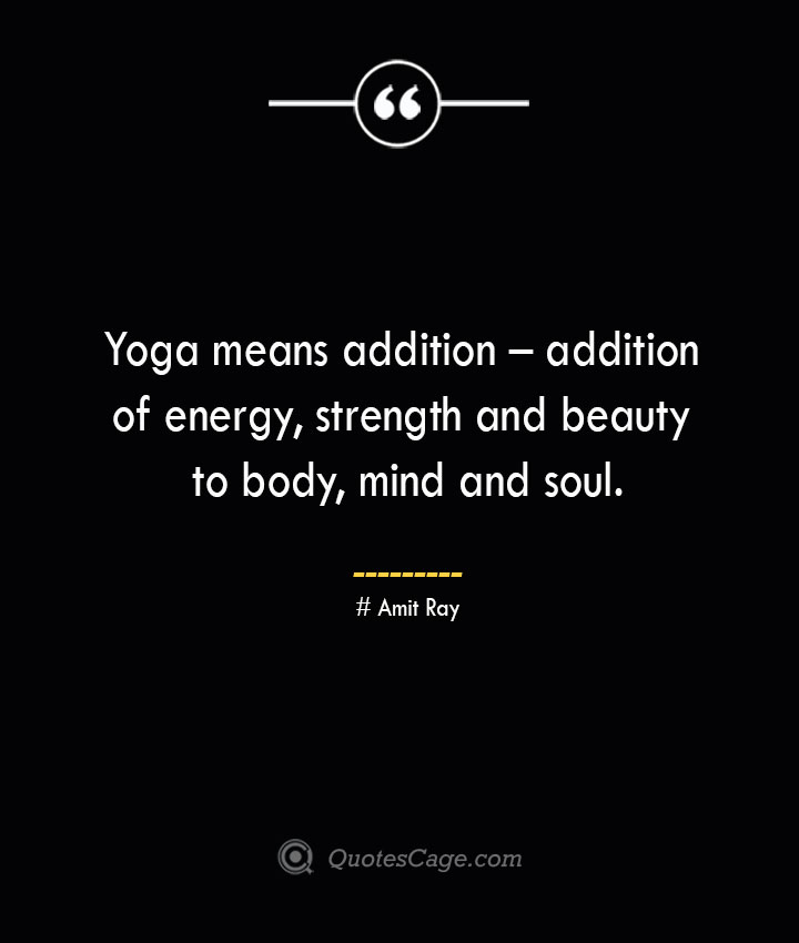 Yoga means addition – addition of energy strength and beauty to body mind and soul. — Amit Ray