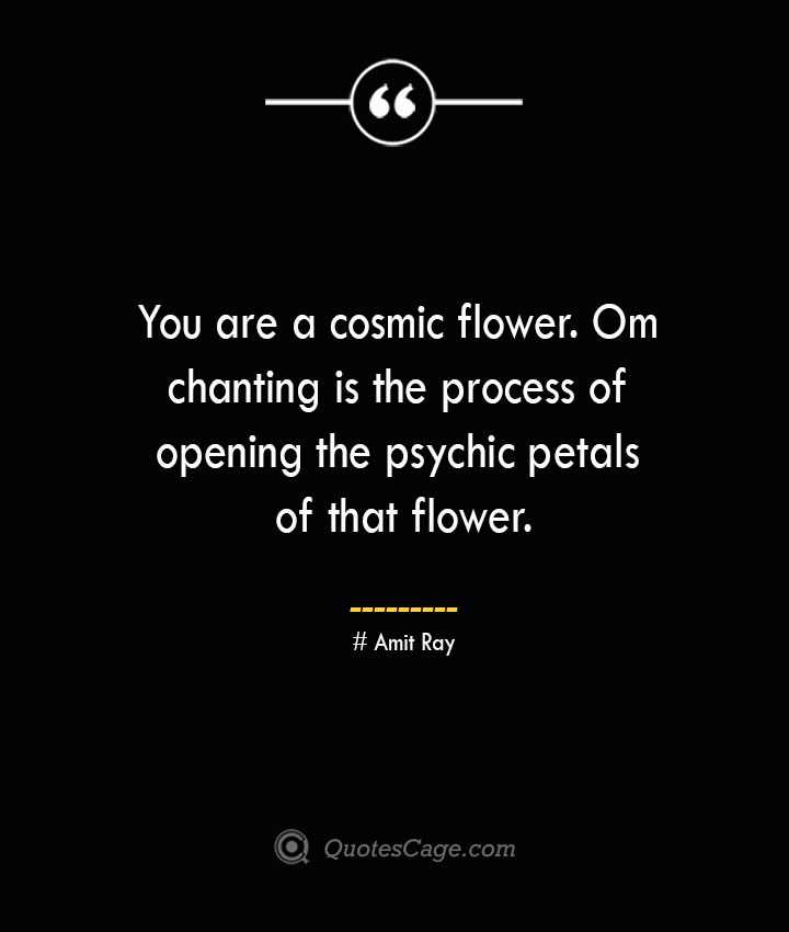 You are a cosmic flower. Om chanting is the process of opening the psychic petals of that flower.— Amit Ray