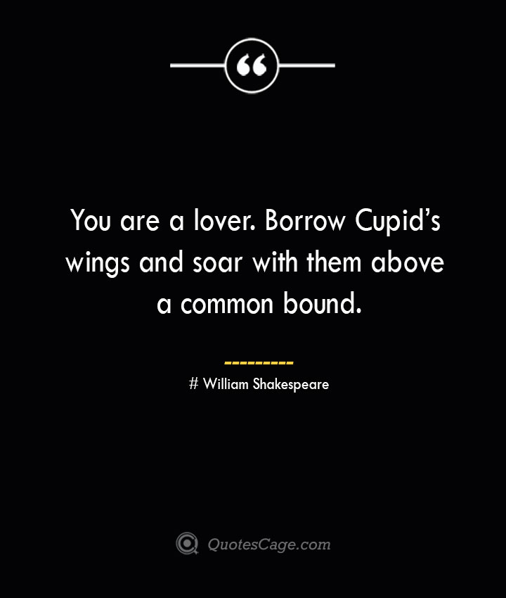 You are a lover. Borrow Cupids wings and soar with them above a common bound. William Shakespeare
