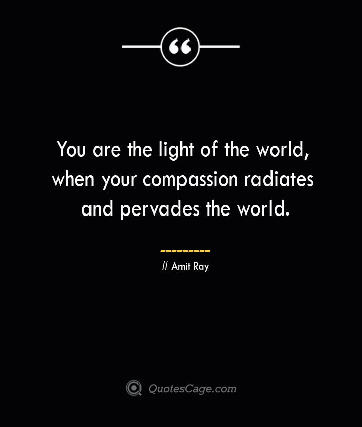 You are the light of the world when your compassion radiates and pervades the world.— Amit Ray