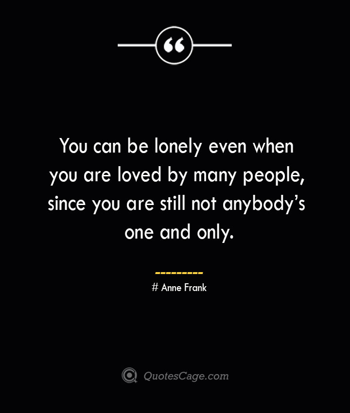 You can be lonely even when you are loved by many people since you are still not anybodys one and only.— Anne Frank