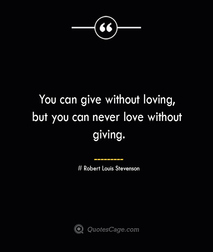 You can give without loving but you can never love without giving.— Robert Louis Stevenson