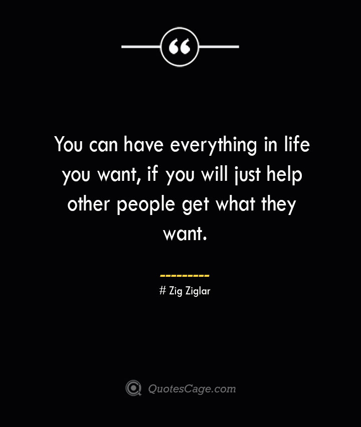 You can have everything in life you want if you will just help other people get what they want.— Zig Ziglar