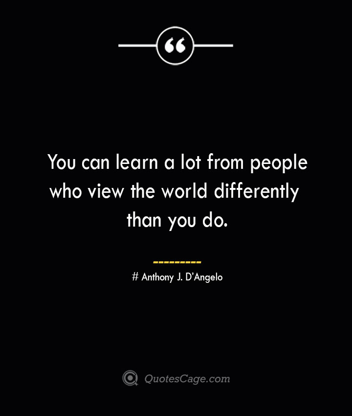You can learn a lot from people who view the world differently than you do.— Anthony J. DAngelo