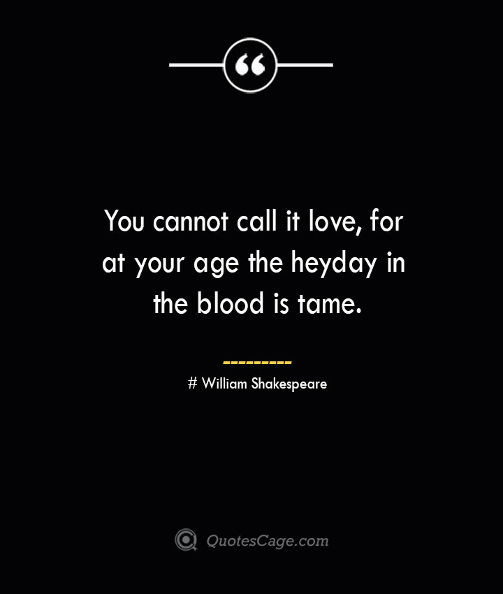 You cannot call it love for at your age the heyday in the blood is tame. William Shakespeare
