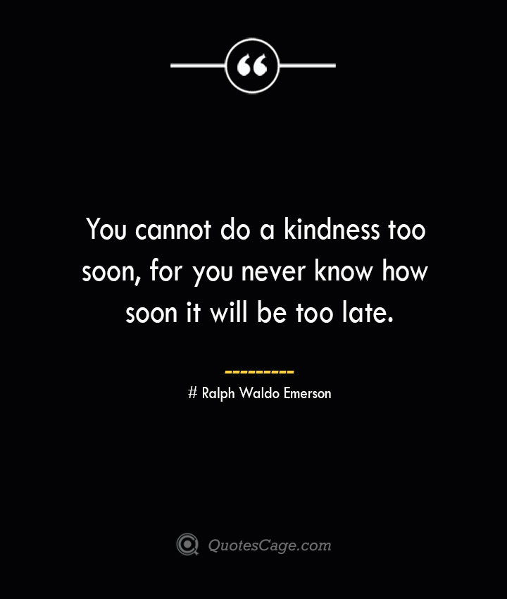 You cannot do a kindness too soon for you never know how soon it will be too late.— Ralph Waldo Emerson