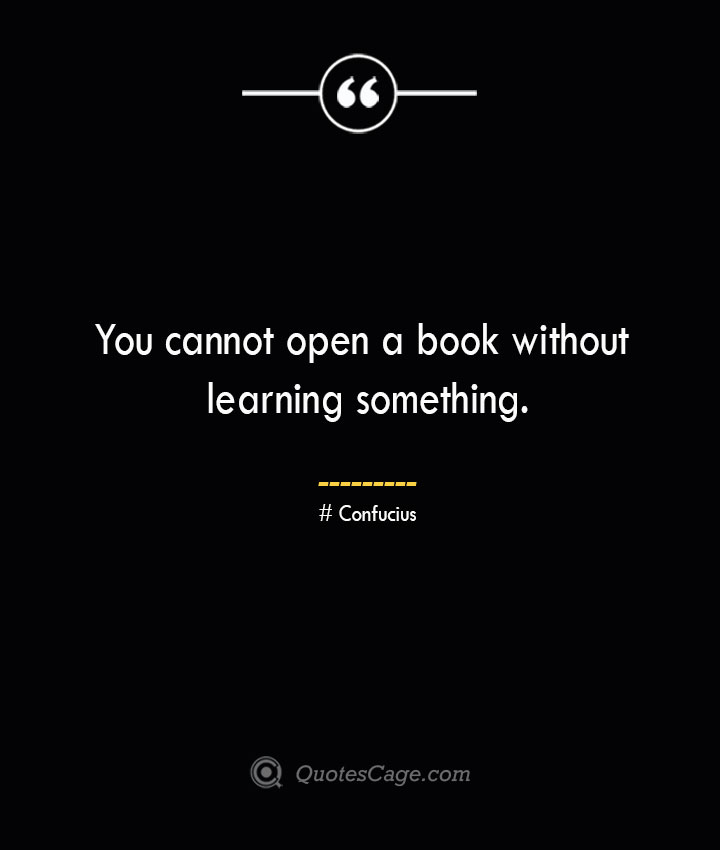 You cannot open a book without learning something.— Confucius