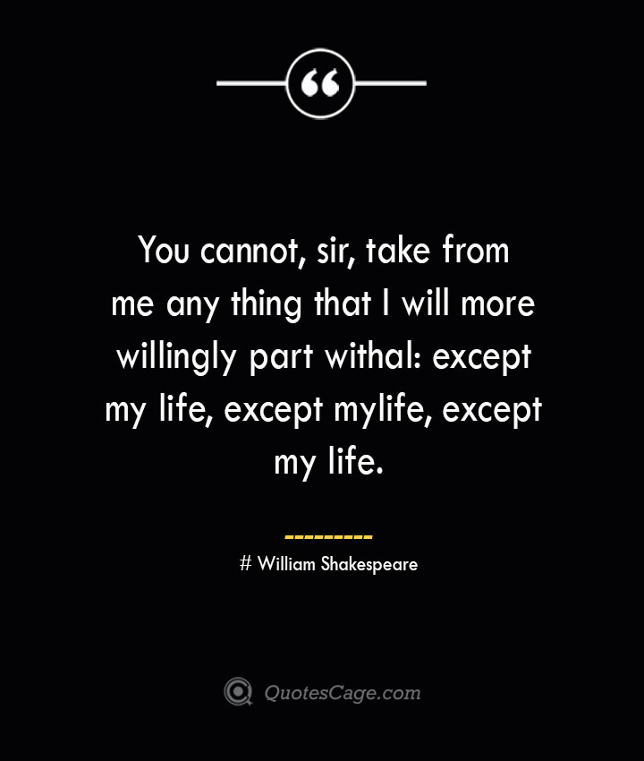 You cannot sir take from me any thing that I will more willingly part withal except my life except my life except my life.— William Shakespeare