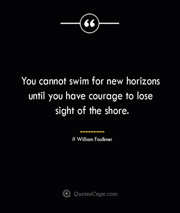 You cannot swim for new horizons until you have courage to lose sight of the shore.— William Faulkner