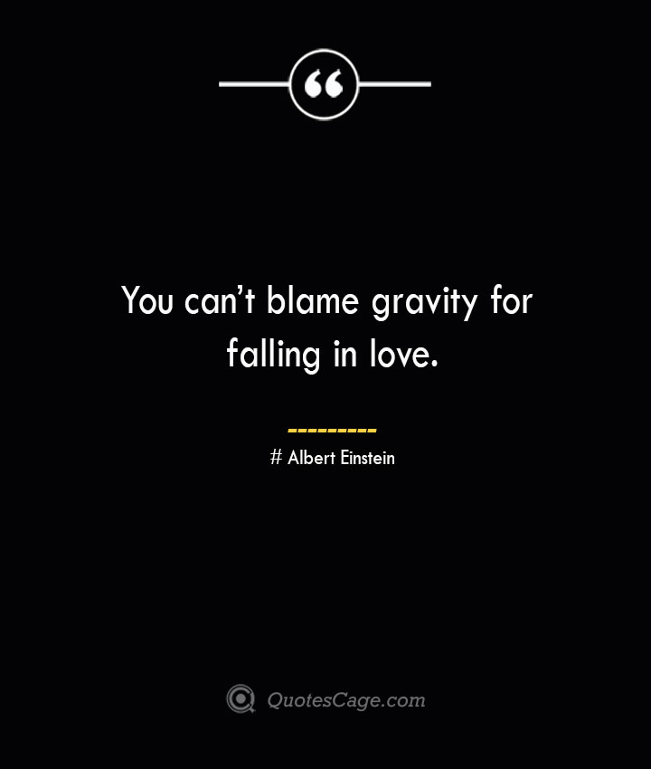You cant blame gravity for falling in love.— Albert Einstein