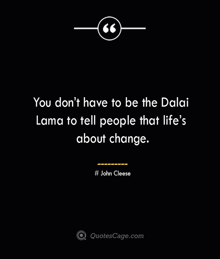 You dont have to be the Dalai Lama to tell people that lifes about change.— John Cleese