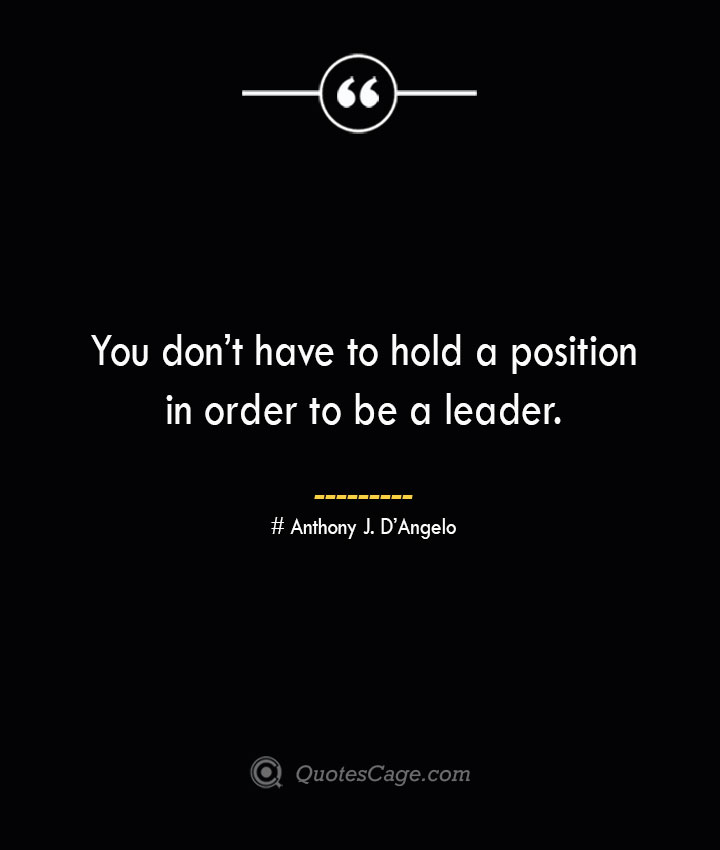 You dont have to hold a position in order to be a leader.— Anthony J. DAngelo