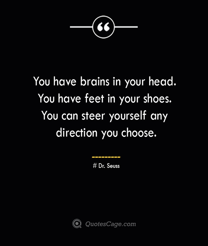 You have brains in your head. You have feet in your shoes. You can steer yourself any direction you choose.— Dr. Seuss 1