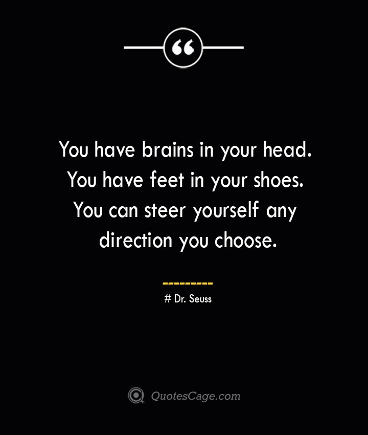 You have brains in your head. You have feet in your shoes. You can steer yourself any direction you choose.— Dr. Seuss