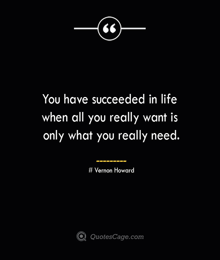 You have succeeded in life when all you really want is only what you really need.— Vernon Howard