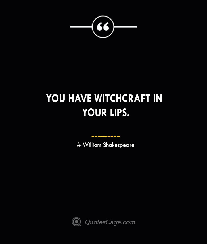 You have witchcraft in your lips. William Shakespeare
